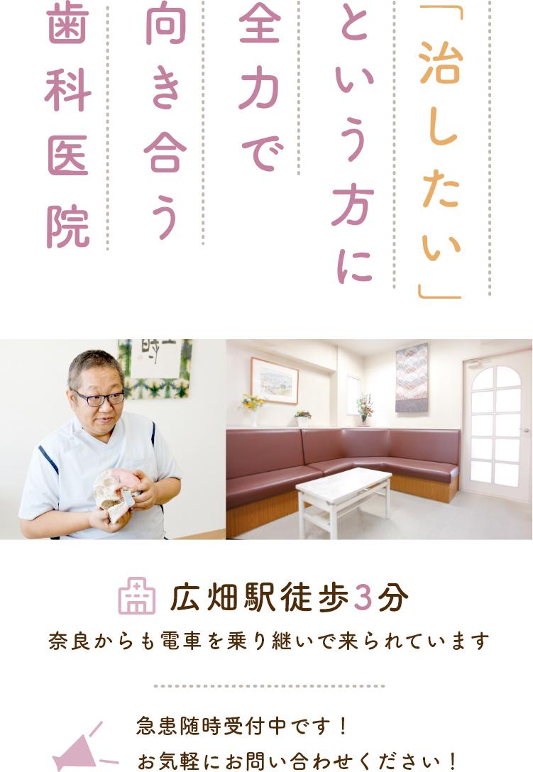「治したい」という方に全力で向き合う歯科医院 広畑駅徒歩3分 奈良からも電車を乗り継いで来られています 急患随時受付中です!お気軽にお問い合わせください!